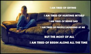 Depressing Quotes About Being Hurt I am tired of being alone all