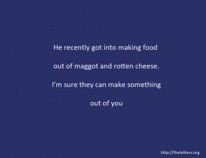 Quote:He recently got into making food out of maggot and rotten cheese ...