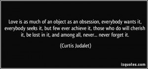 Love is as much of an object as an obsession, everybody wants it ...