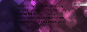 You are my one, my only, my everything, my shining star, my reason for ...