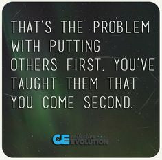 That's the problem with putting others first. You've taught them that ...
