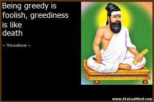 Being greedy is foolish, greediness is like death - Thiruvalluvar ...
