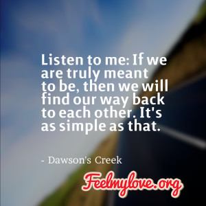 Listen to me: If we are truly meant to be, then we will find our way ...