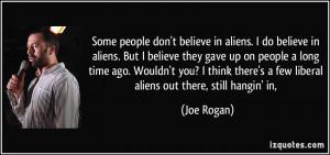 Some people don't believe in aliens. I do believe in aliens. But I ...