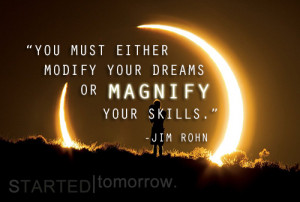 ... must either modify your dreams or magnify your skills. – Jim Rohn