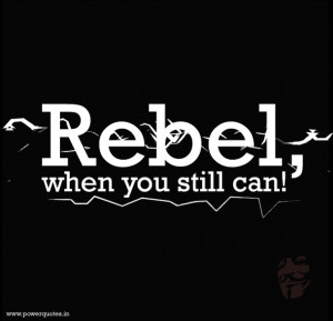 Quote- Rebel when you still can - PowerQuotesin