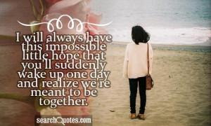 will always have this impossible little hope that you'll suddenly ...