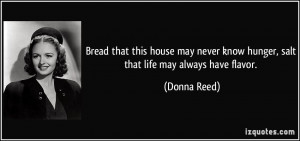 ... never know hunger, salt that life may always have flavor. - Donna Reed
