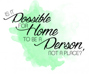 """Is it possible for home to be a person, not a place?"""" — Said by ..."""