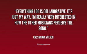 Everything I do is collaborative. It's just my way. I'm really very ...