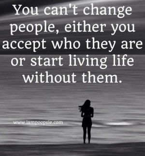 You can't change people. Either you accept who they are, or start ...