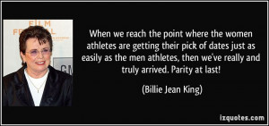 ... we've really and truly arrived. Parity at last! - Billie Jean King
