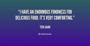 have an enormous fondness for delicious food. It's very comforting ...