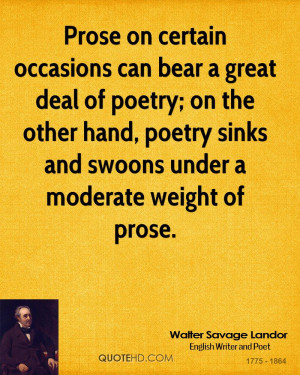 Prose on certain occasions can bear a great deal of poetry; on the ...