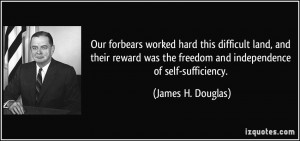 ... the freedom and independence of self-sufficiency. - James H. Douglas