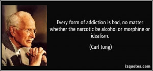 form of addiction is bad, no matter whether the narcotic be alcohol ...