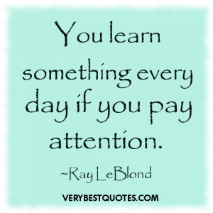 You Learn Something Every Day If You Pay Attention ~ Education Quote