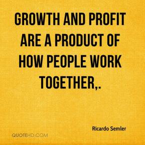 Ricardo Semler - Growth and profit are a product of how people work ...