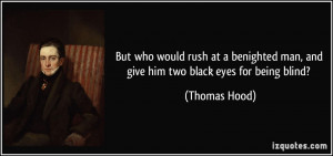 ... man, and give him two black eyes for being blind? - Thomas Hood