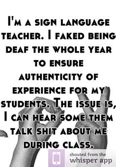 sign language teacher. I faked being deaf the whole year to ...