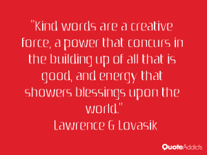 Kind words are a creative force, a power that concurs in the building ...