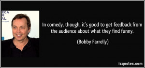 ... from the audience about what they find funny. - Bobby Farrelly