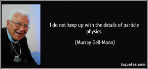 ... not keep up with the details of particle physics. - Murray Gell-Mann