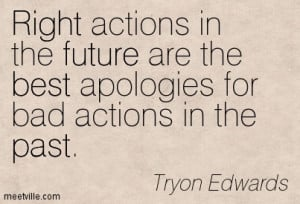 ... Are The Best Apologies for Bad Actions In The Past. - Tryon Edwards