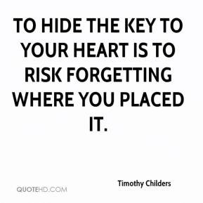 timothy-childers-quote-to-hide-the-key-to-your-heart-is-to-risk-forget ...