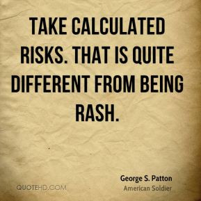 George S. Patton - Take calculated risks. That is quite different from ...