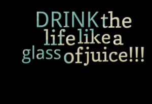 drink the life like a glass of juice quotes from efthimis bitsis ...