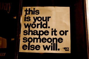 This Is Your World. Shape It Or Someone Else Will - Action Quote
