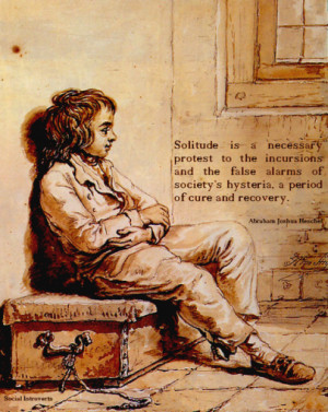 Solitude is a necessary protest to the incursions and the false alarms ...