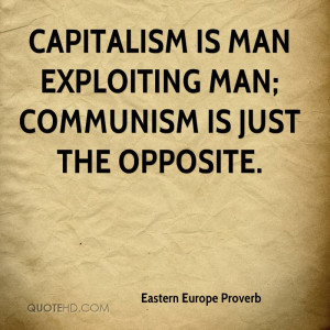Capitalism is Man Exploiting Man; Communism is just the opposite.