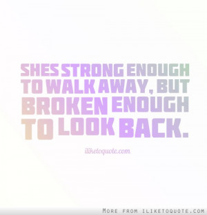 She's strong enough to walk away, but broken enough to look back.