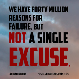 ... quotes, We have forty million reasons for failure, but not a single