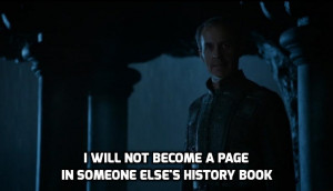 Stannis quote I will not become a page in someone else's history book ...