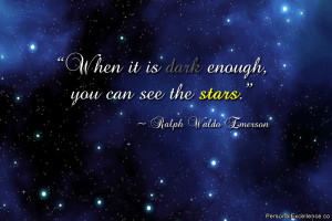 """... it is dark enough, you can see the stars."""" ~ Ralph Waldo Emerson"""