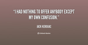 """had nothing to offer anybody except my own confusion."""""""
