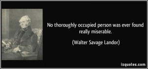 No thoroughly occupied person was ever found really miserable ...