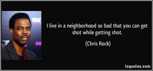... so bad that you can get shot while getting shot. - Chris Rock
