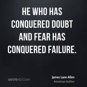 ... Allen - He who has conquered doubt and fear has conquered failure