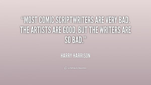 Most comic scriptwriters are very bad. The artists are good, but the ...