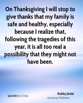 On Thanksgiving I will stop to give thanks that my family is safe and ...