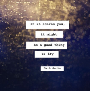 If it scares you, it might be a good thing to try - Seth Godin