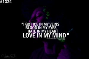 got ice in my veins blood in my eyes hate in my heart love in my ...