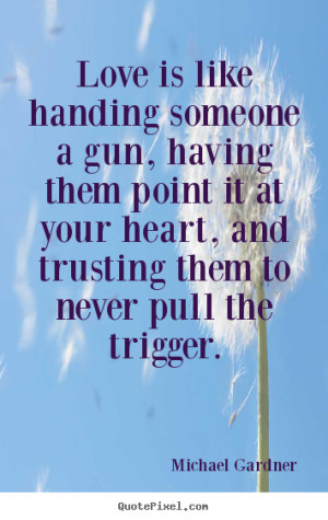Love is like handing someone a gun, having them point it at your heart ...