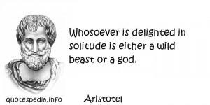 ... Whosoever is delighted in solitude is either a wild beast or a god