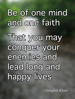 ... may conquer your enemies and lead long and happy lives Genghis Khan