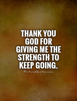 ... you God for giving me the strength to keep going Picture Quote #1